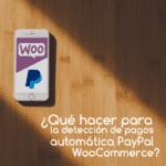 ¿Qué hacer para la detección automática de pagos PayPal en WooCommerce?